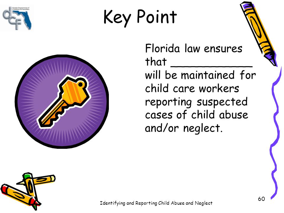 Key Point Florida law ensures that ____________ will be maintained for child care workers reporting suspected cases of child abuse and/or neglect.