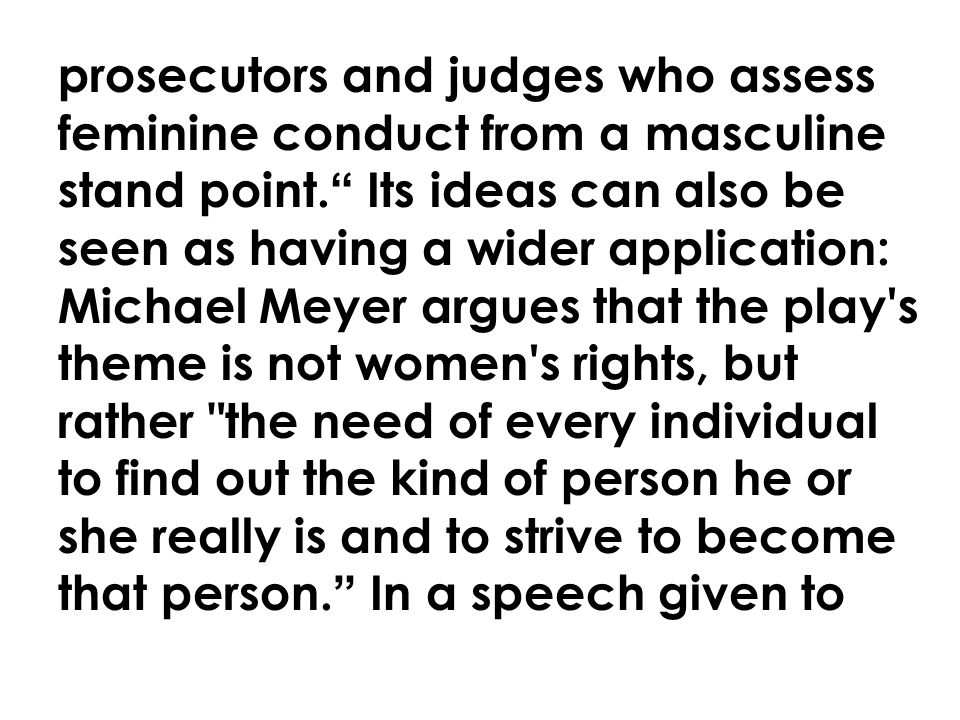 prosecutors and judges who assess feminine conduct from a masculine stand point. Its ideas can also be seen as having a wider application: Michael Meyer argues that the play s theme is not women s rights, but rather the need of every individual to find out the kind of person he or she really is and to strive to become that person. In a speech given to