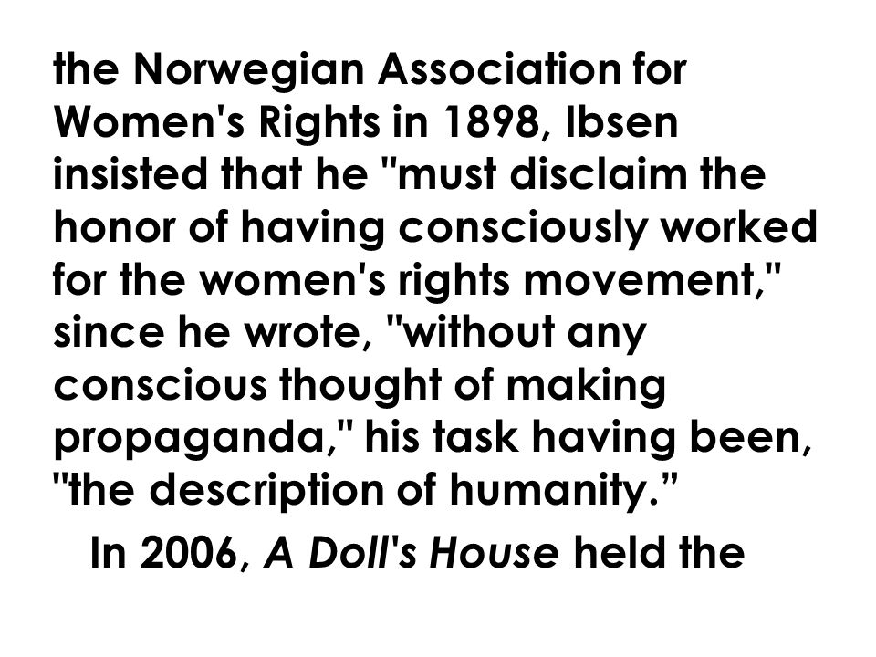 the Norwegian Association for Women s Rights in 1898, Ibsen insisted that he must disclaim the honor of having consciously worked for the women s rights movement, since he wrote, without any conscious thought of making propaganda, his task having been, the description of humanity. In 2006, A Doll s House held the