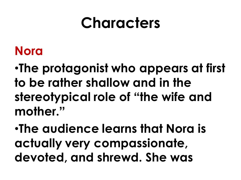 Characters Nora. The protagonist who appears at first to be rather shallow and in the stereotypical role of the wife and mother.