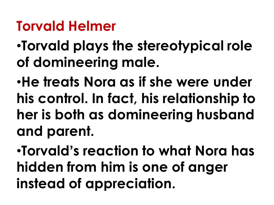 Torvald Helmer Torvald plays the stereotypical role of domineering male.