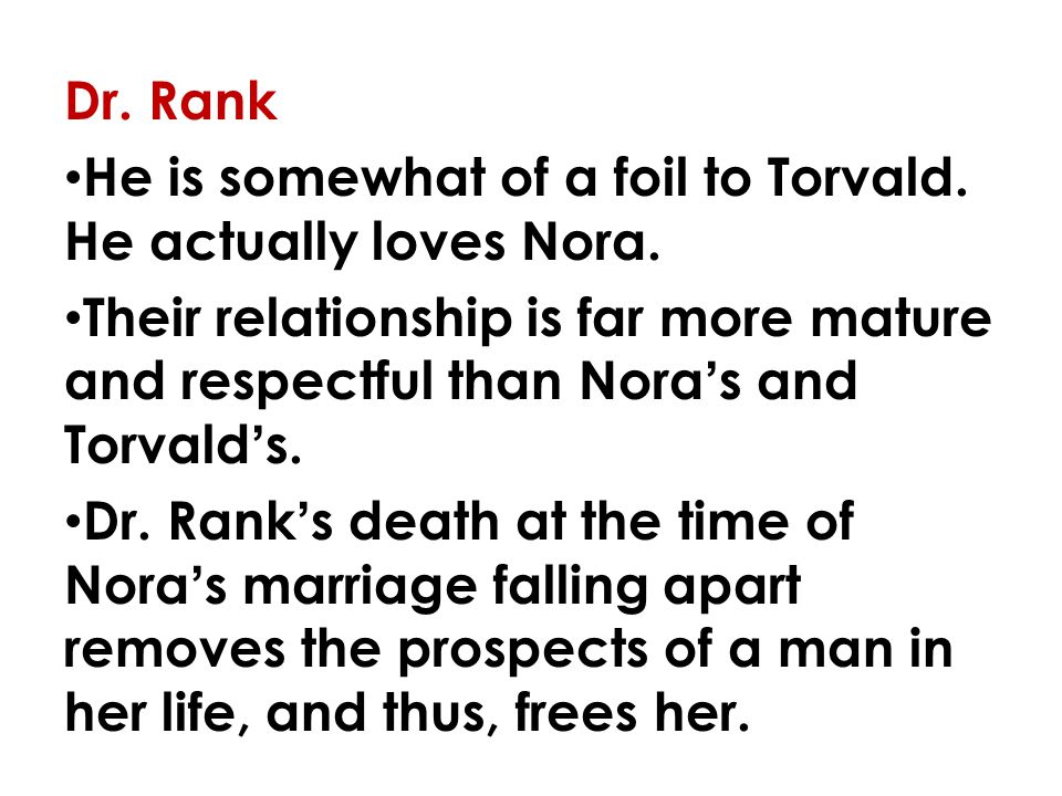 Dr. Rank He is somewhat of a foil to Torvald. He actually loves Nora.