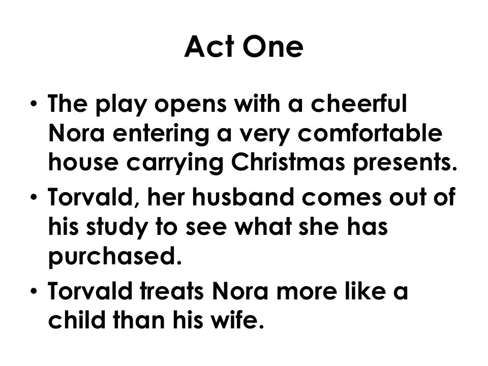 Act One The play opens with a cheerful Nora entering a very comfortable house carrying Christmas presents.