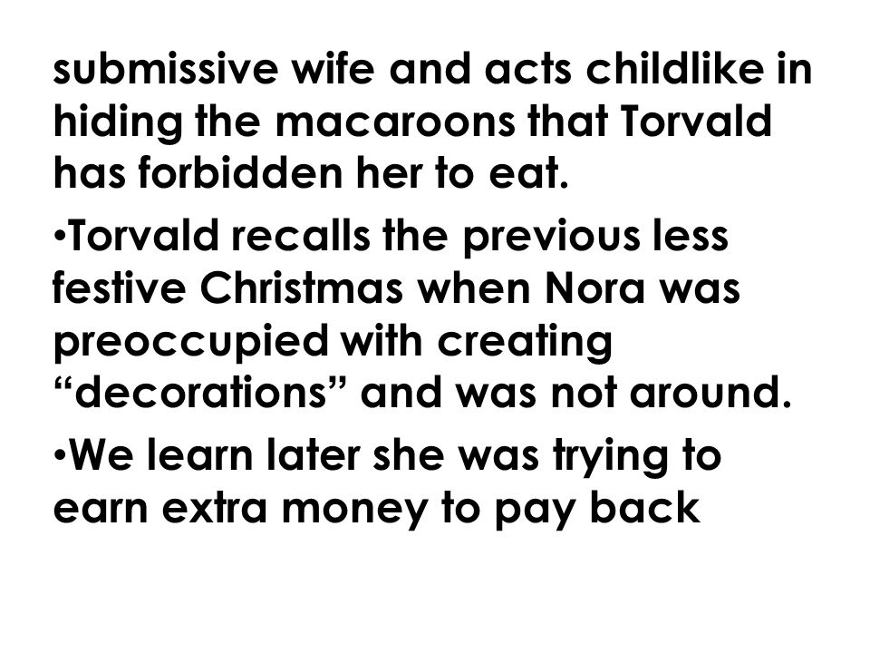 submissive wife and acts childlike in hiding the macaroons that Torvald has forbidden her to eat.