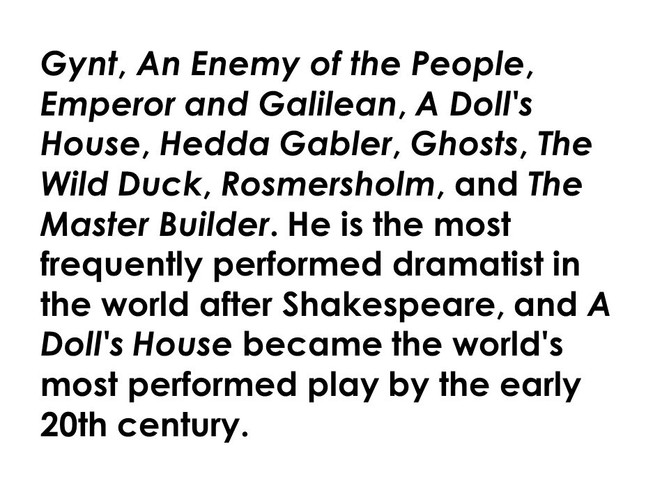 Gynt, An Enemy of the People, Emperor and Galilean, A Doll s House, Hedda Gabler, Ghosts, The Wild Duck, Rosmersholm, and The Master Builder.