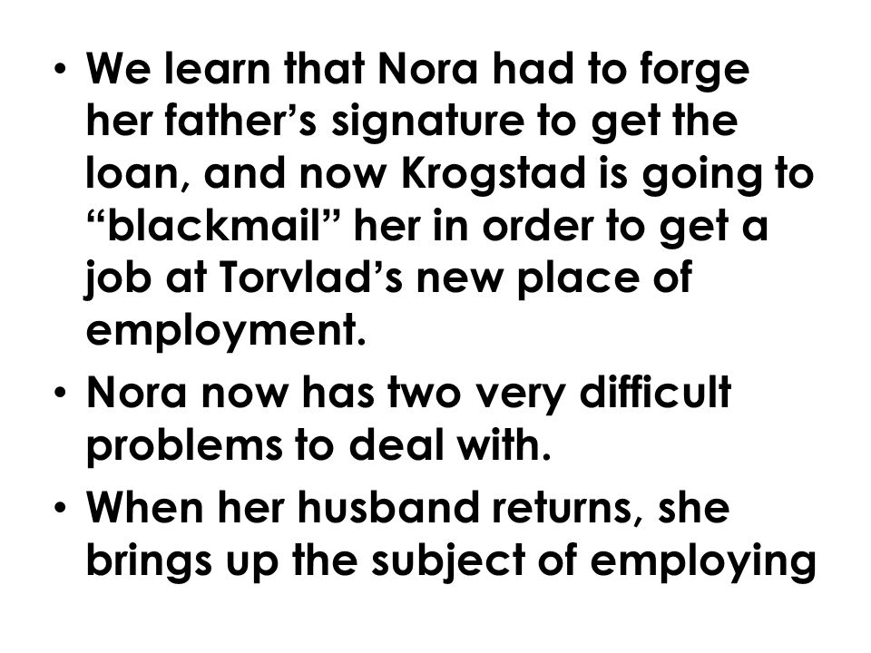 We learn that Nora had to forge her father's signature to get the loan, and now Krogstad is going to blackmail her in order to get a job at Torvlad's new place of employment.