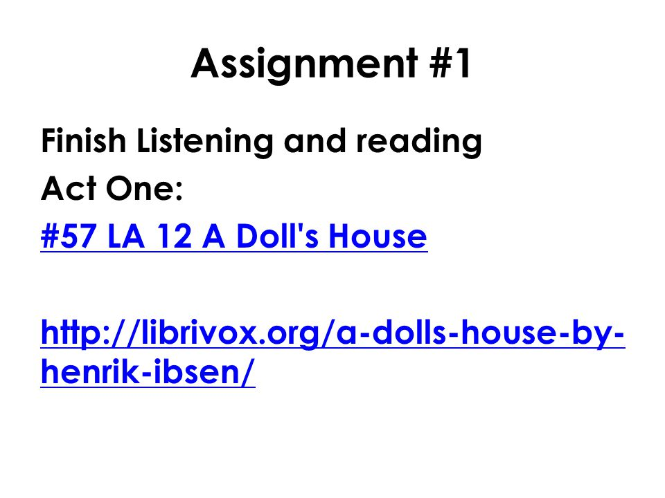 Assignment #1 Finish Listening and reading Act One: #57 LA 12 A Doll s House http://librivox.org/a-dolls-house-by-henrik-ibsen/