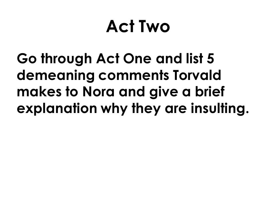Act Two Go through Act One and list 5 demeaning comments Torvald makes to Nora and give a brief explanation why they are insulting.