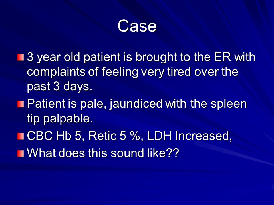 Case 3 year old patient is brought to the ER with complaints of feeling very tired over the past 3 days.