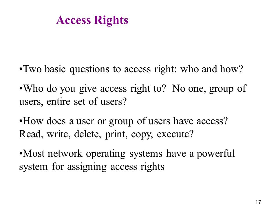 Access Rights Two basic questions to access right: who and how Who do you give access right to No one, group of users, entire set of users