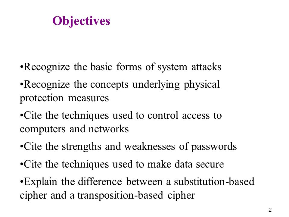 Objectives Recognize the basic forms of system attacks. Recognize the concepts underlying physical protection measures.
