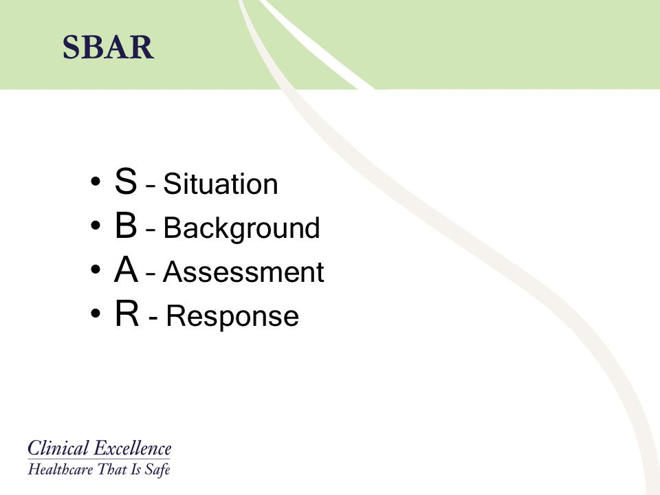 SBAR S – Situation B – Background A – Assessment R - Response
