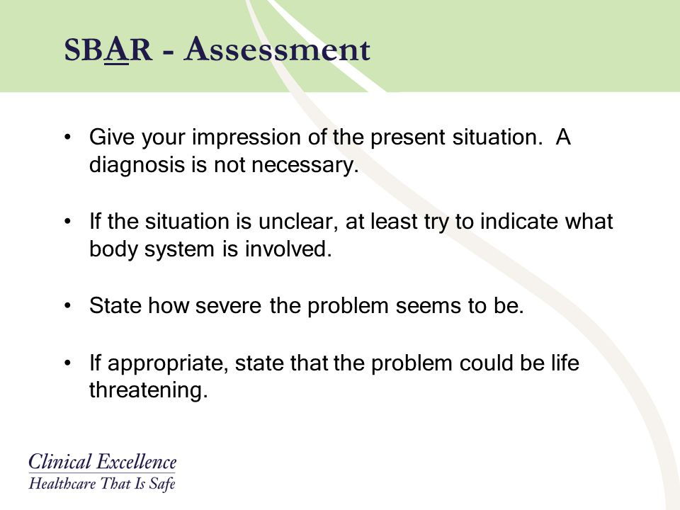 SBAR - Assessment Give your impression of the present situation. A diagnosis is not necessary.