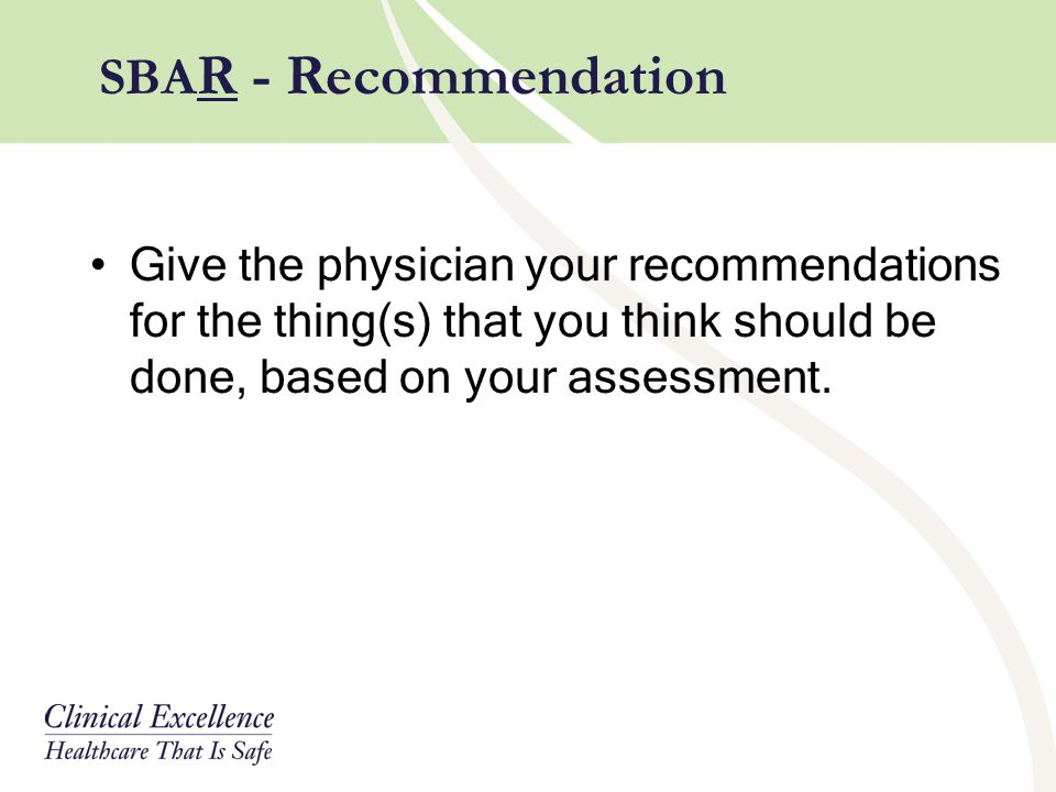 SBAR - Recommendation Give the physician your recommendations for the thing(s) that you think should be done, based on your assessment.