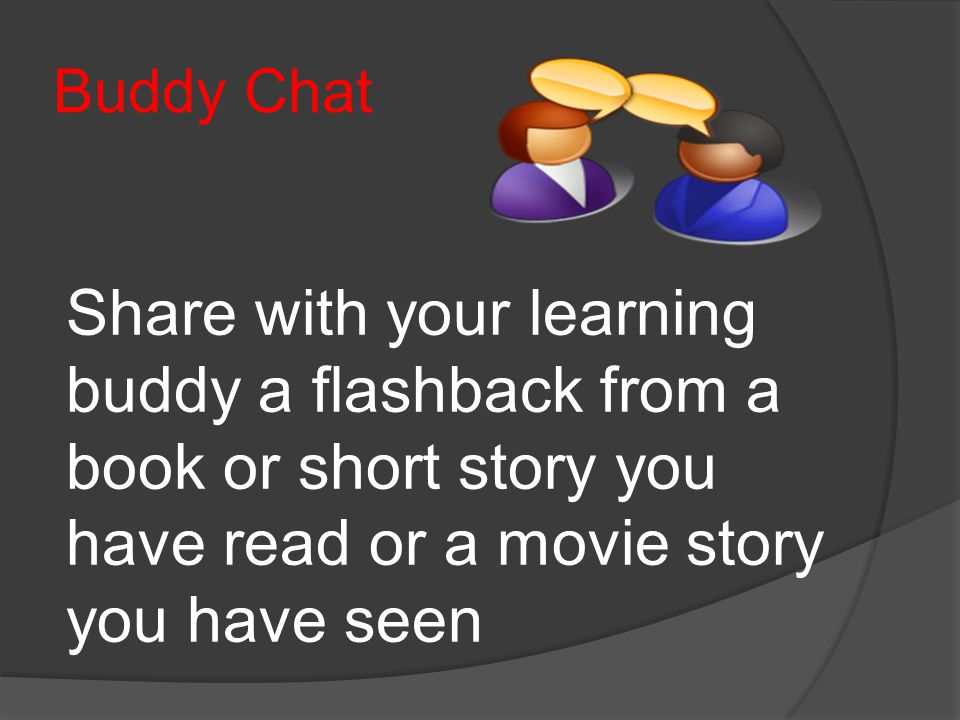 Buddy Chat Share with your learning buddy a flashback from a book or short story you have read or a movie story you have seen.