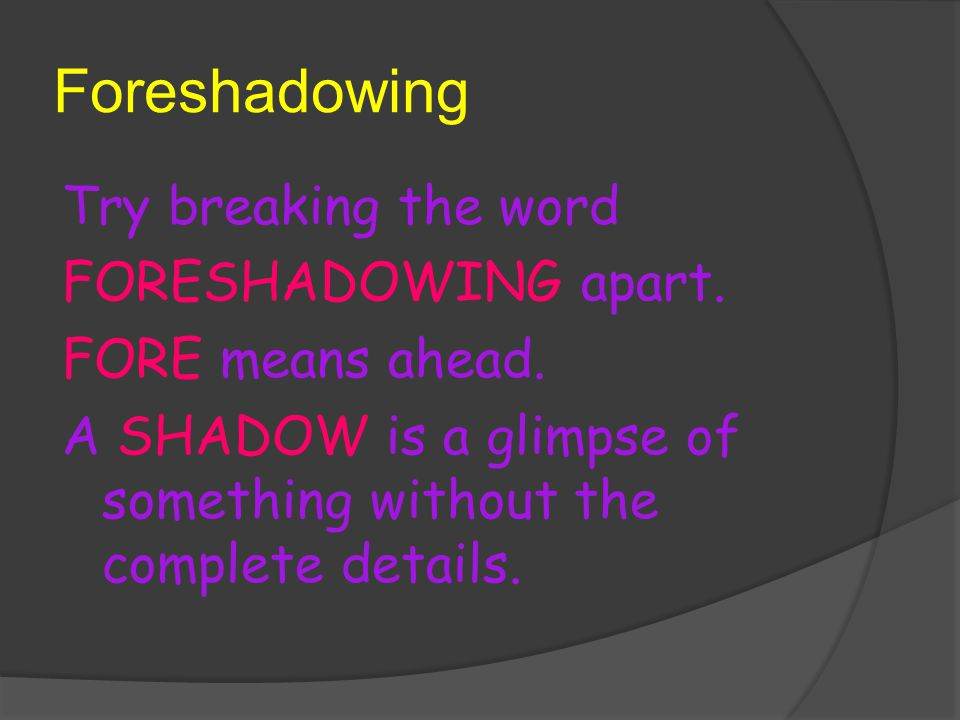 Foreshadowing Try breaking the word FORESHADOWING apart.