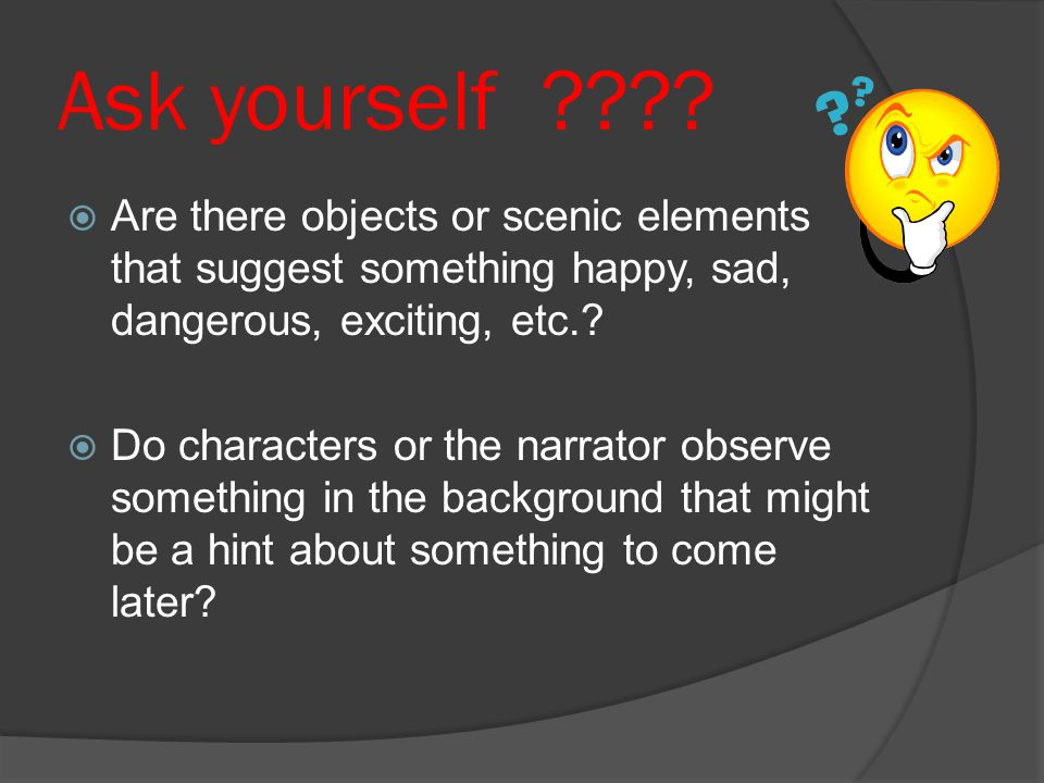 Ask yourself Are there objects or scenic elements that suggest something happy, sad, dangerous, exciting, etc.