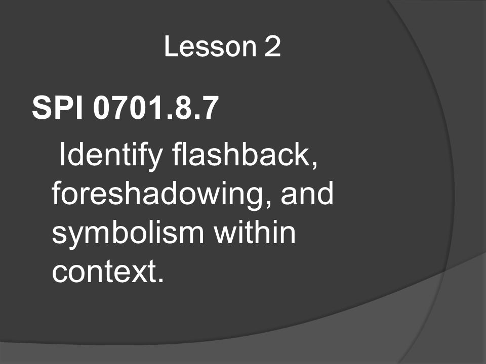Lesson 2 SPI 0701.8.7 Identify flashback, foreshadowing, and symbolism within context.