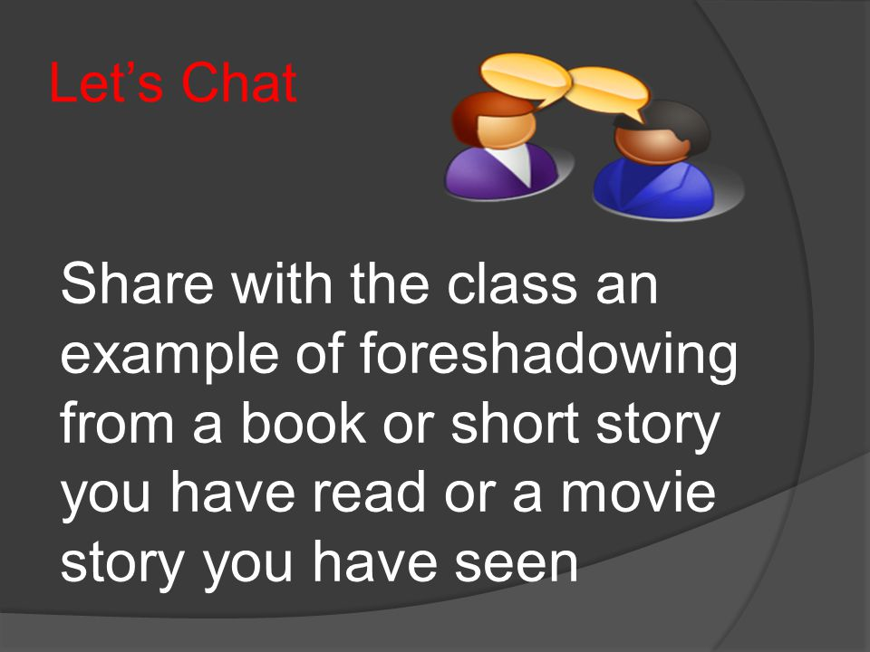 Let's Chat Share with the class an example of foreshadowing from a book or short story you have read or a movie story you have seen.