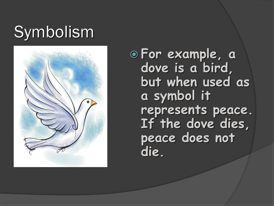 Symbolism For example, a dove is a bird, but when used as a symbol it represents peace. If the dove dies, peace does not die.