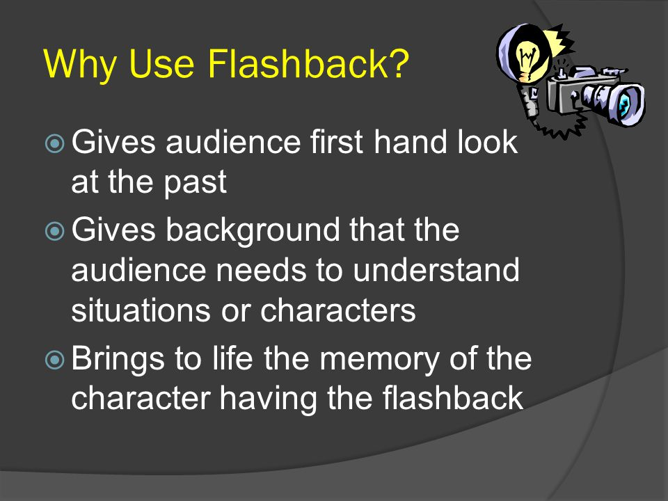 Why Use Flashback Gives audience first hand look at the past