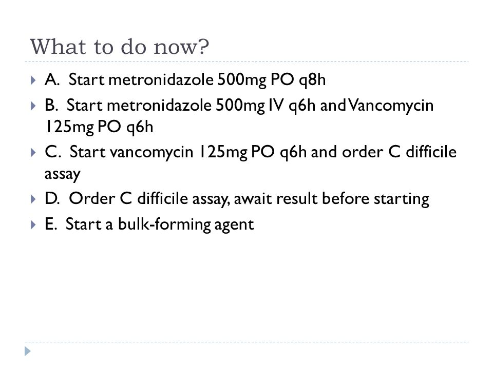 What to do now A. Start metronidazole 500mg PO q8h