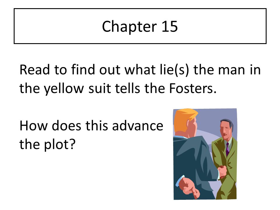 Chapter 15 Read to find out what lie(s) the man in the yellow suit tells the Fosters. How does this advance.