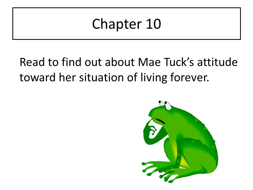 Chapter 10 Read to find out about Mae Tuck's attitude toward her situation of living forever.