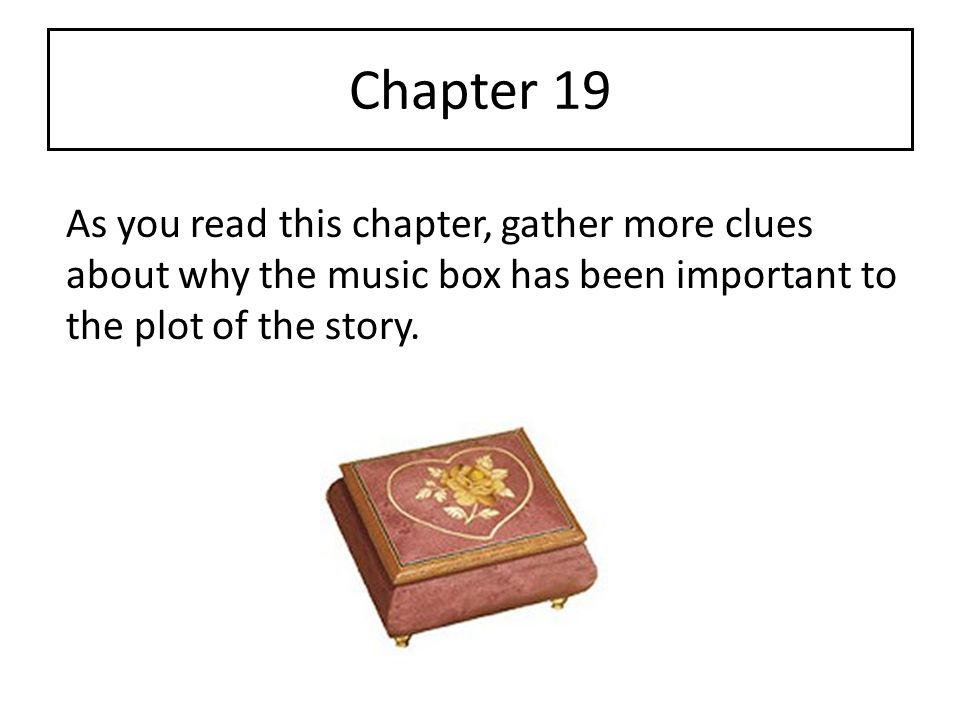 Chapter 19 As you read this chapter, gather more clues about why the music box has been important to the plot of the story.