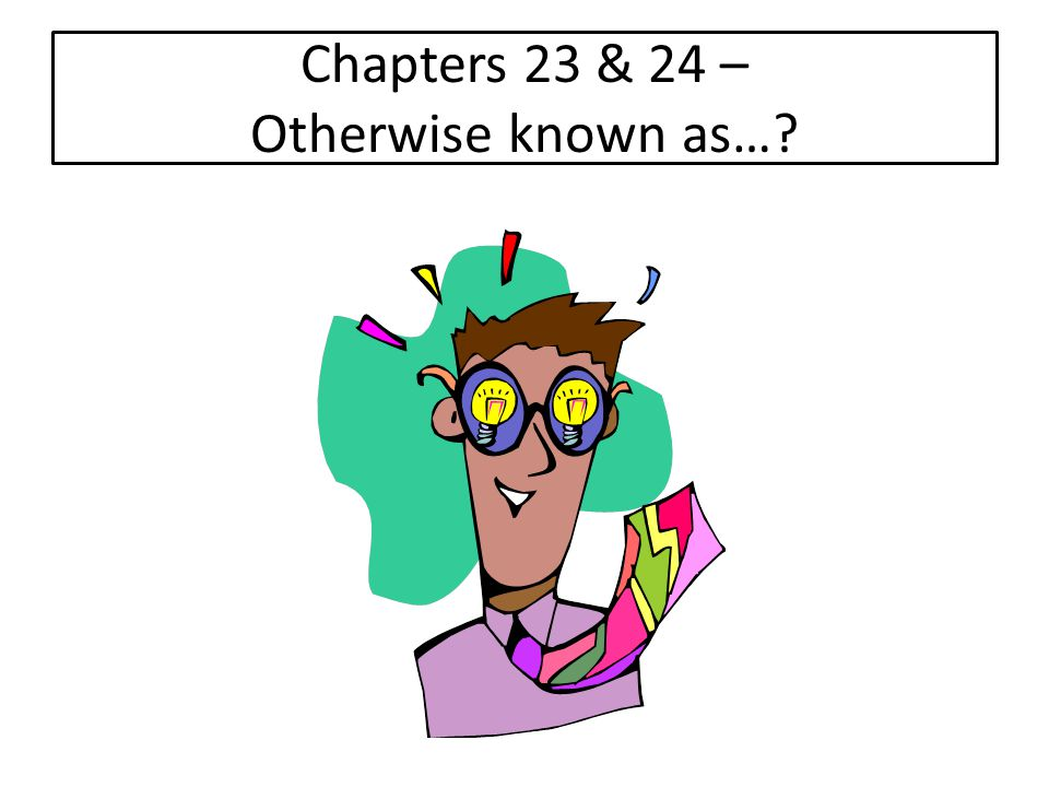 Chapters 23 & 24 – Otherwise known as…