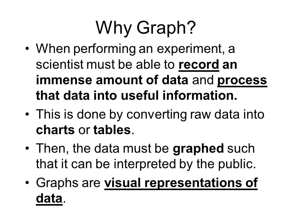 Why Graph When performing an experiment, a scientist must be able to record an immense amount of data and process that data into useful information.