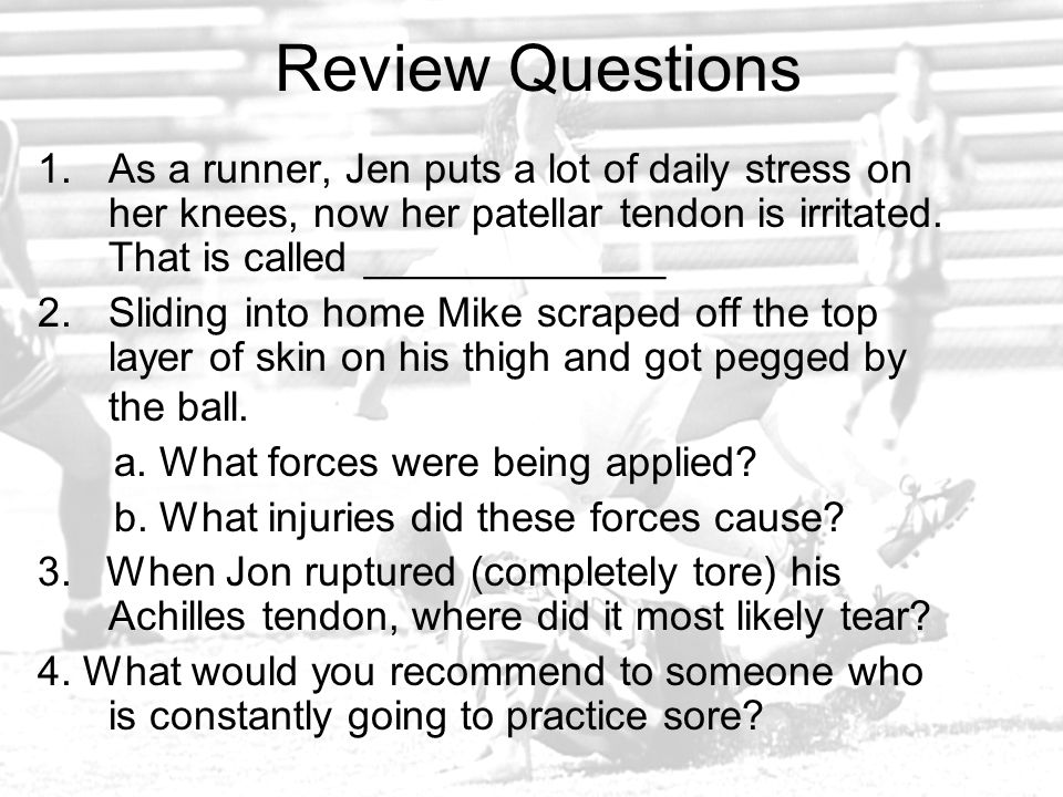 Review Questions As a runner, Jen puts a lot of daily stress on her knees, now her patellar tendon is irritated. That is called _____________.