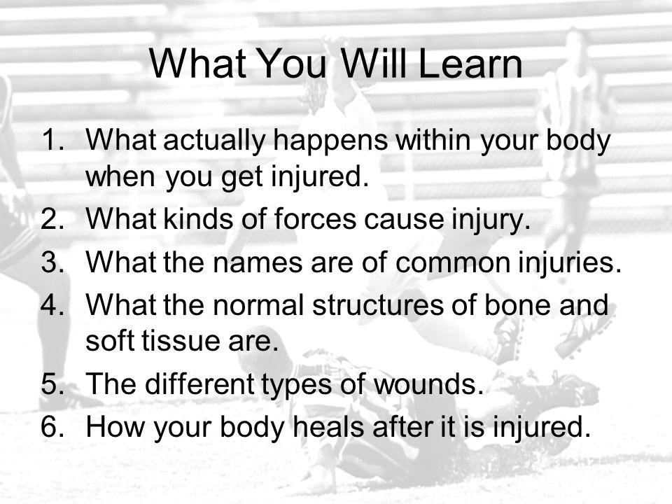 What You Will Learn What actually happens within your body when you get injured. What kinds of forces cause injury.
