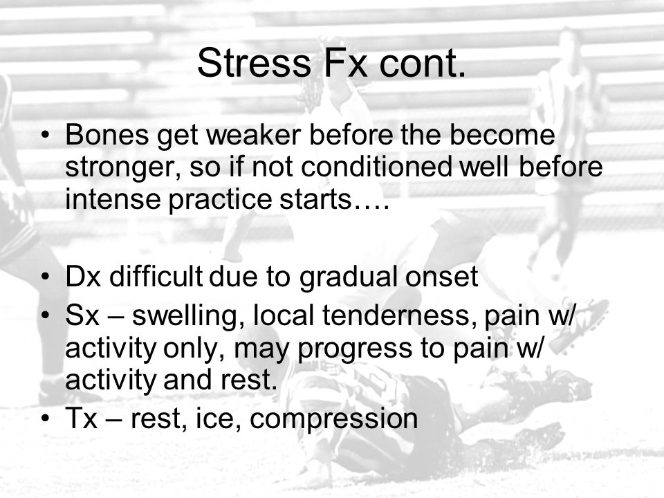 Stress Fx cont. Bones get weaker before the become stronger, so if not conditioned well before intense practice starts….