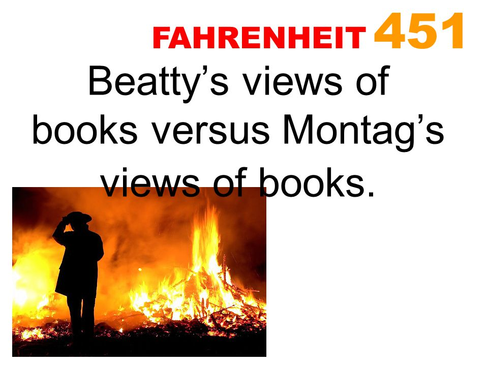 Beatty's views of books versus Montag's views of books.