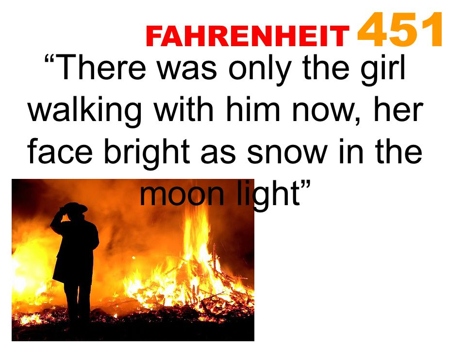 FAHRENHEIT 451 There was only the girl walking with him now, her face bright as snow in the moon light