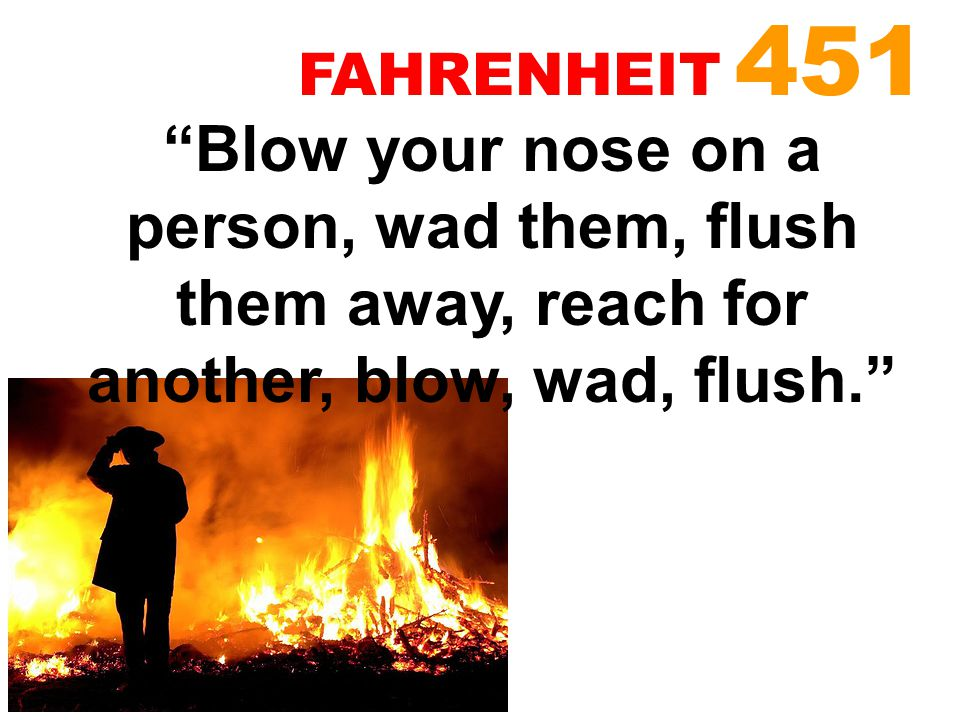 FAHRENHEIT 451 Blow your nose on a person, wad them, flush them away, reach for another, blow, wad, flush.