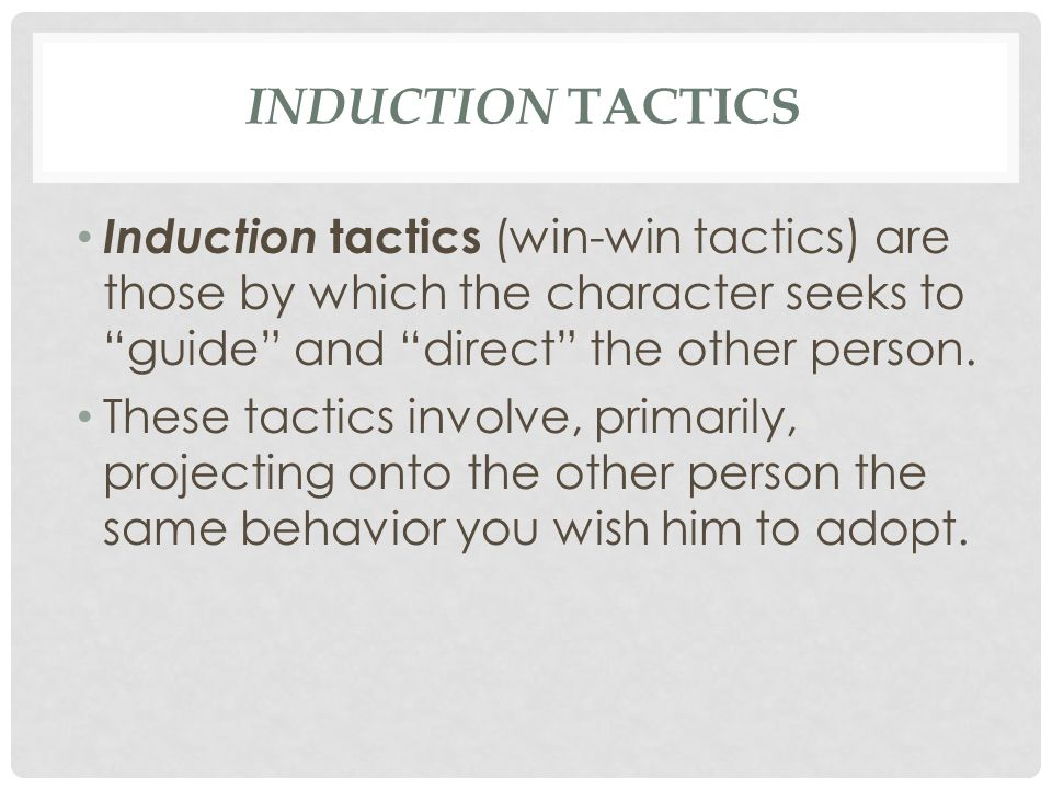 Induction tactics Induction tactics (win-win tactics) are those by which the character seeks to guide and direct the other person.