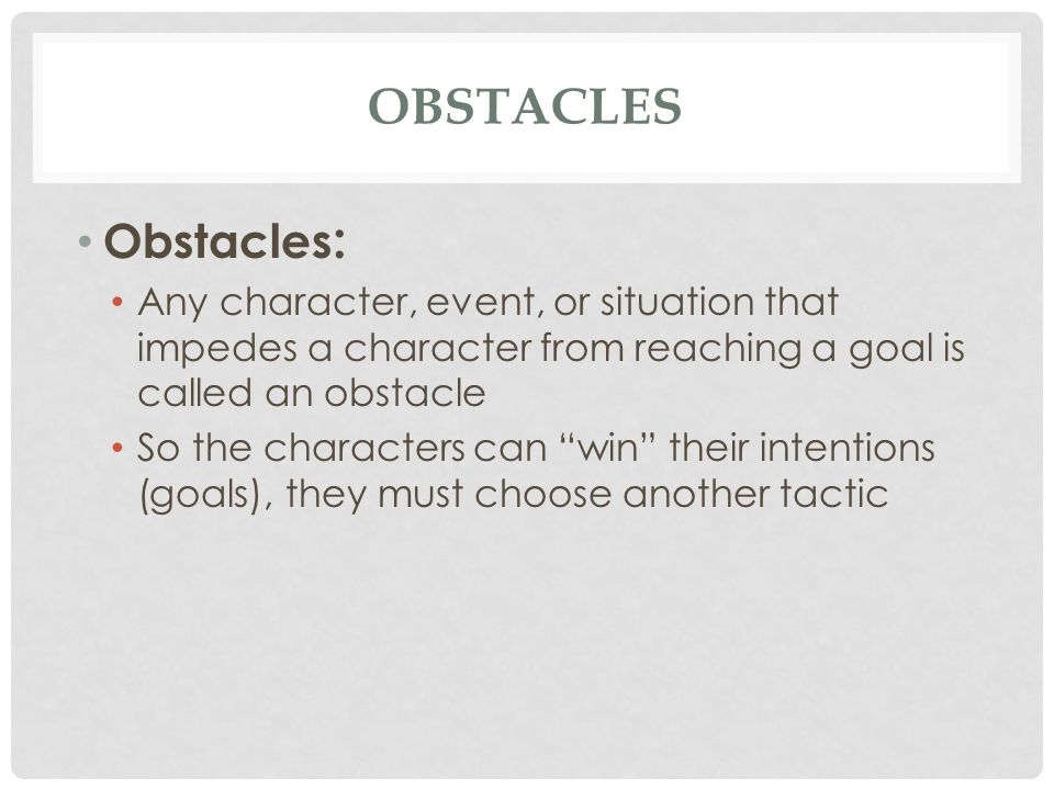 obstacles Obstacles: Any character, event, or situation that impedes a character from reaching a goal is called an obstacle.
