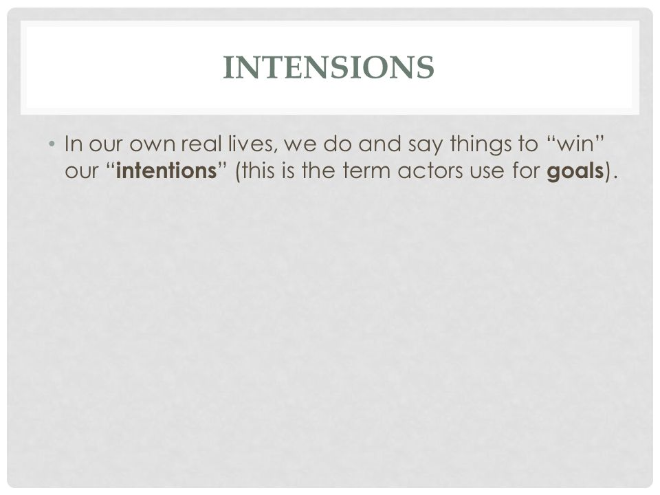 Intensions In our own real lives, we do and say things to win our intentions (this is the term actors use for goals).