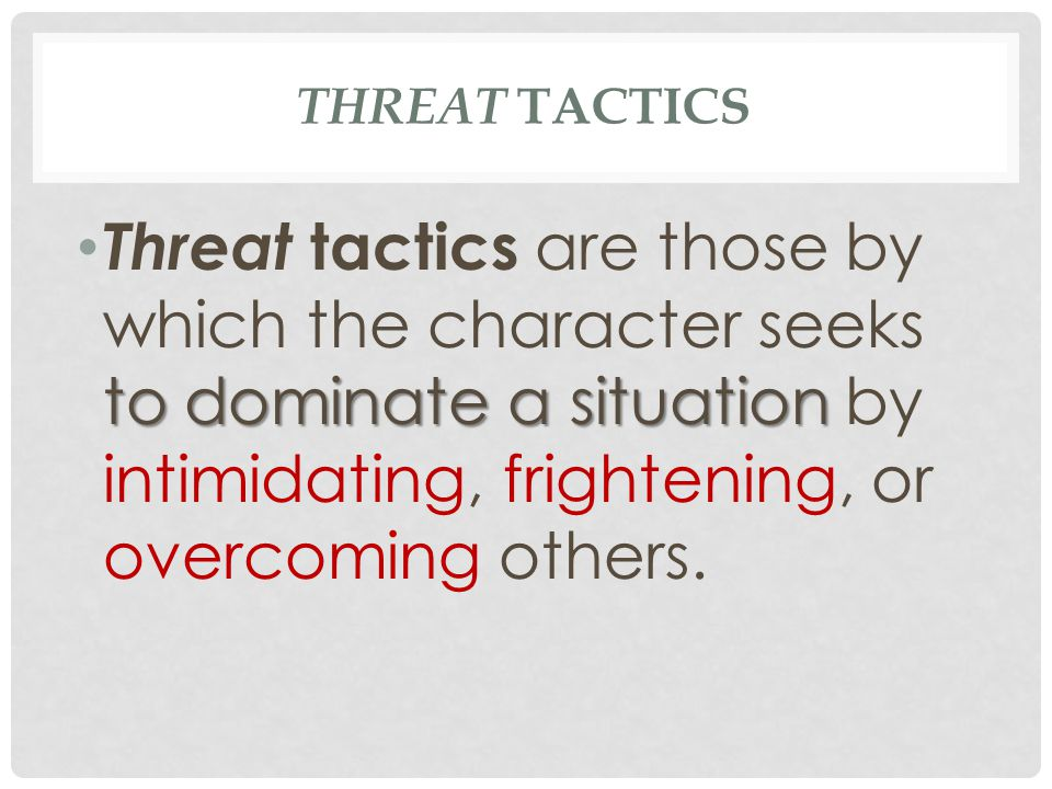 Threat Tactics Threat tactics are those by which the character seeks to dominate a situation by intimidating, frightening, or overcoming others.