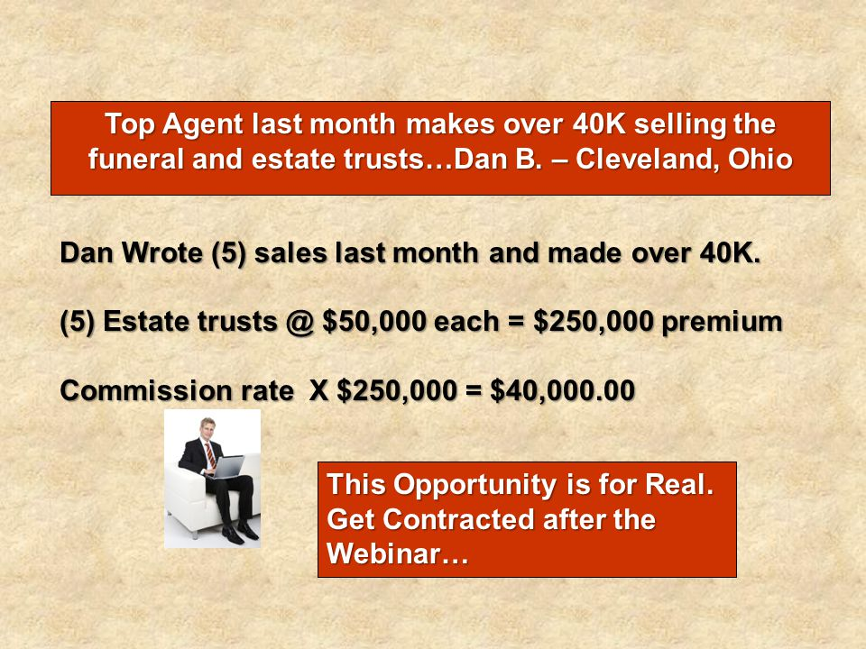 Top Agent last month makes over 40K selling the funeral and estate trusts…Dan B. – Cleveland, Ohio
