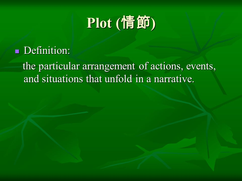 Plot (情節) Definition: the particular arrangement of actions, events, and situations that unfold in a narrative.