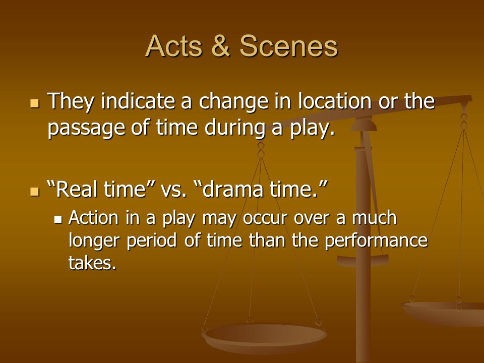 Acts & Scenes They indicate a change in location or the passage of time during a play. Real time vs. drama time.