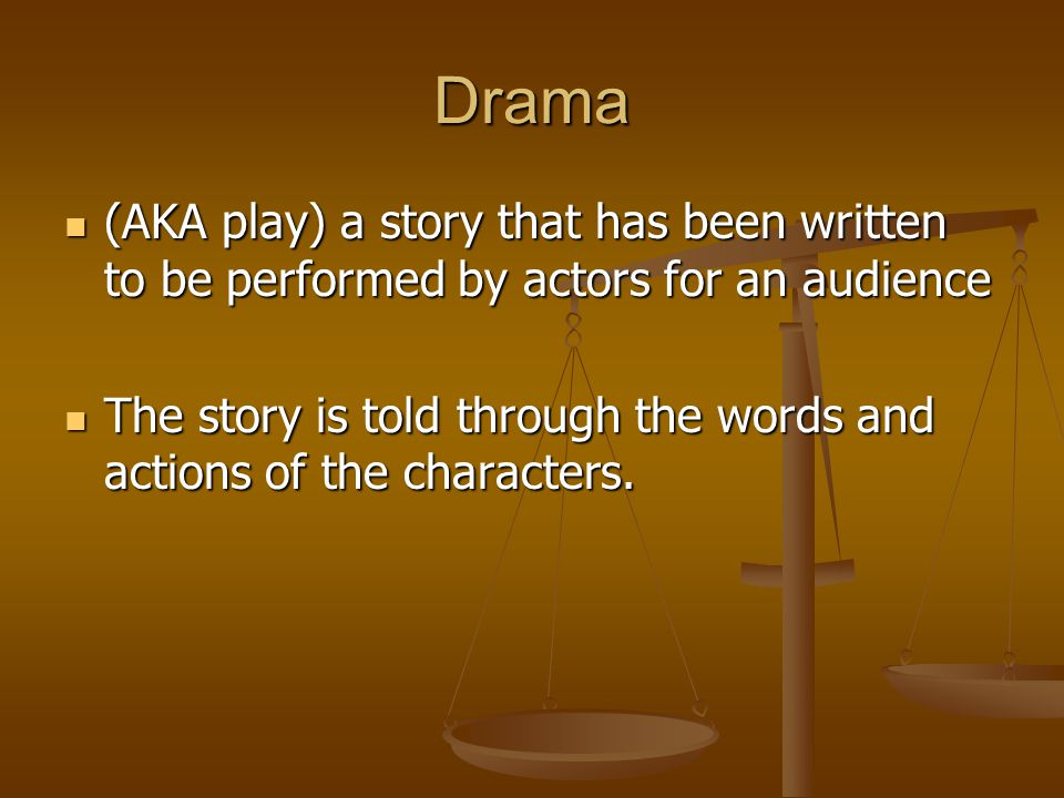 Drama (AKA play) a story that has been written to be performed by actors for an audience.