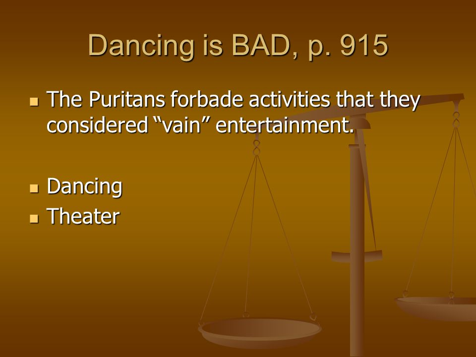 Dancing is BAD, p. 915 The Puritans forbade activities that they considered vain entertainment. Dancing.