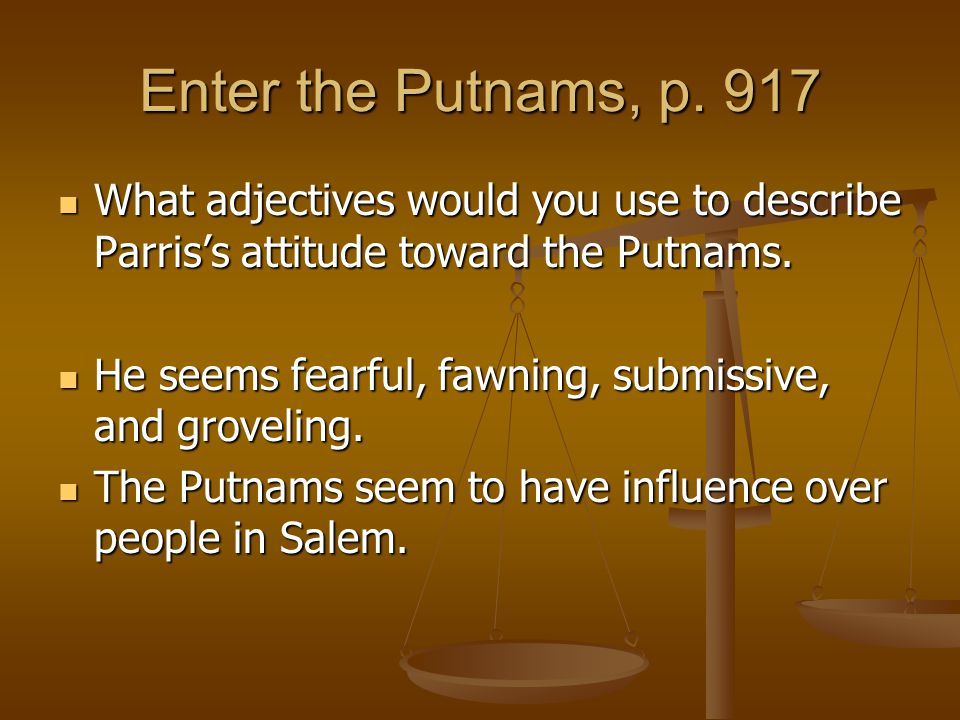 Enter the Putnams, p. 917 What adjectives would you use to describe Parris's attitude toward the Putnams.