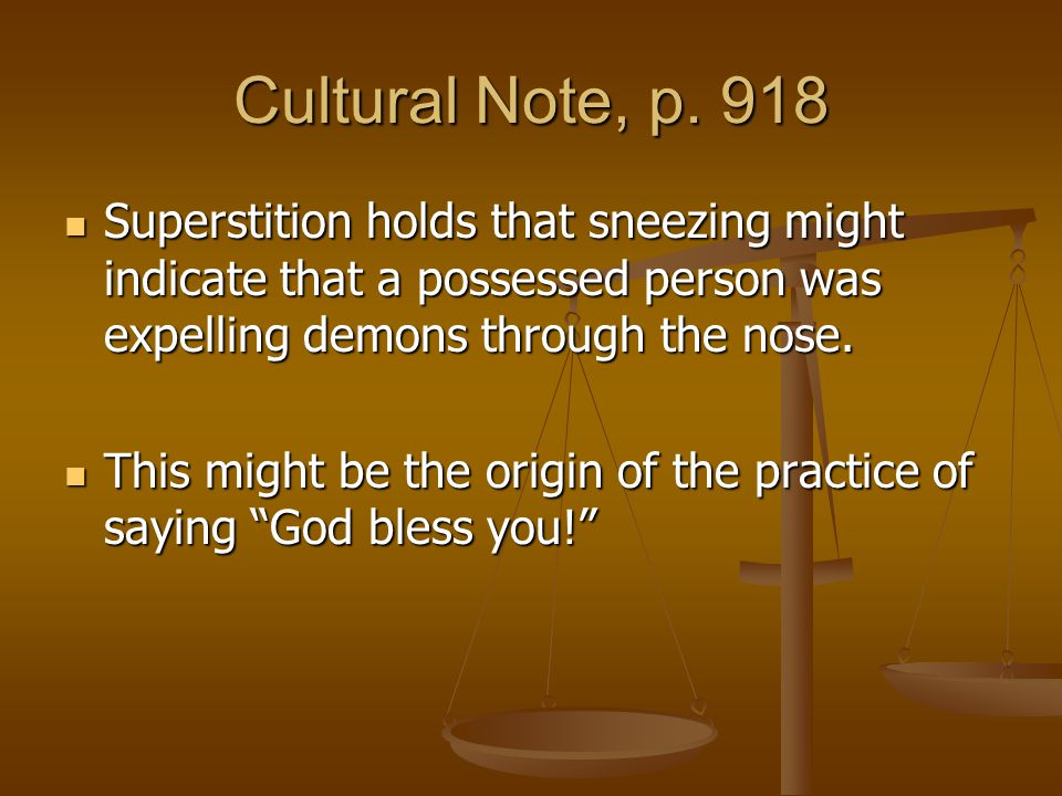 Cultural Note, p. 918 Superstition holds that sneezing might indicate that a possessed person was expelling demons through the nose.