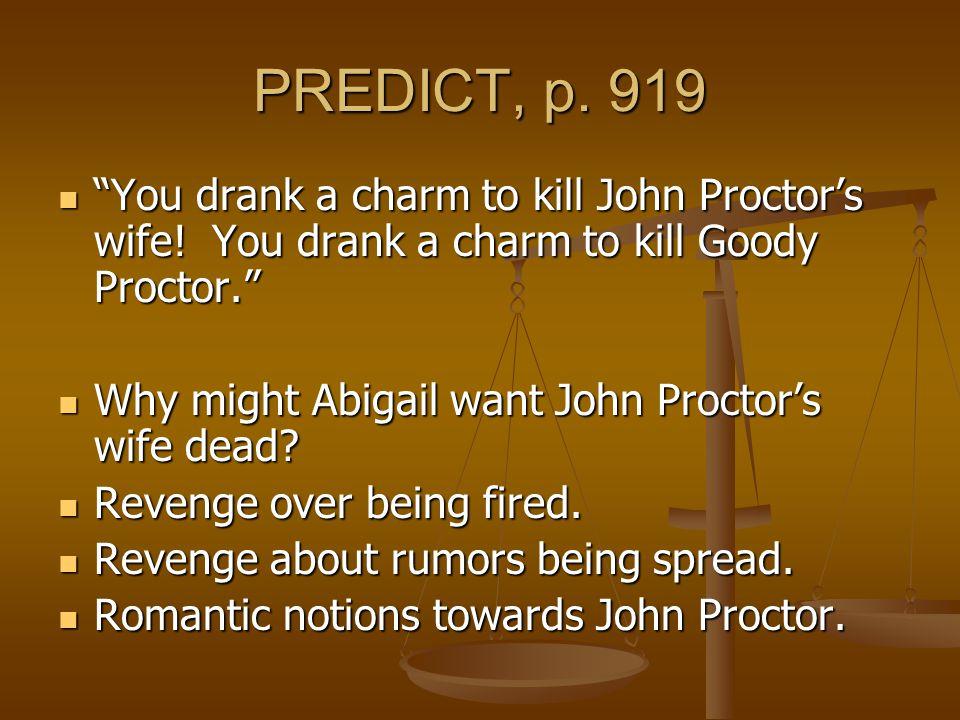 PREDICT, p. 919 You drank a charm to kill John Proctor's wife! You drank a charm to kill Goody Proctor.