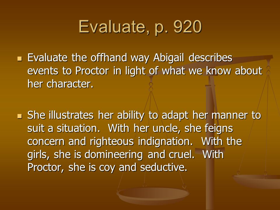 Evaluate, p. 920 Evaluate the offhand way Abigail describes events to Proctor in light of what we know about her character.